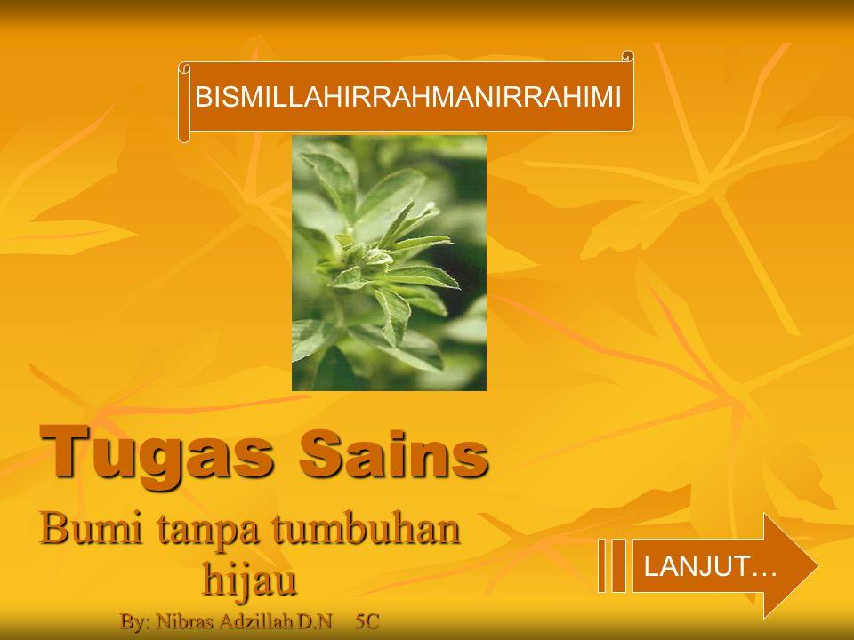 Tugas Sains Bumi tanpa tumbuhan hijau By: Nibras Adzillah D.N 5C LANJUT… BISMILLAHIRRAHMANIRRAHIMI