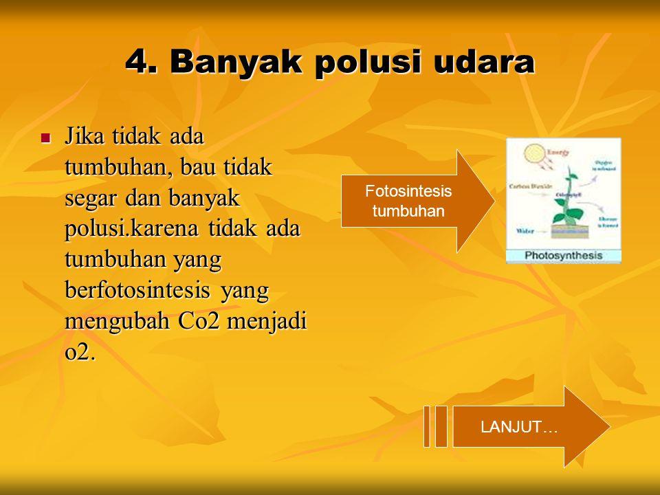 4. Banyak polusi udara Jika tidak ada tumbuhan, bau tidak segar dan banyak polusi.karena tidak ada tumbuhan yang berfotosintesis yang mengubah Co2 men
