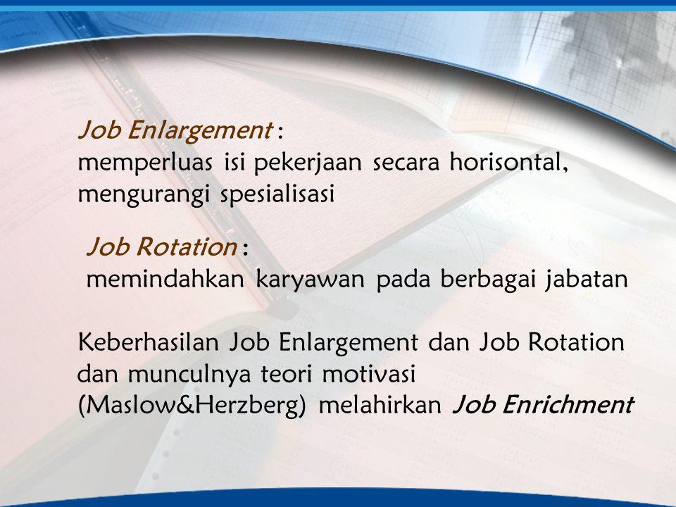Job Enlargement : memperluas isi pekerjaan secara horisontal, mengurangi spesialisasi Job Rotation : memindahkan karyawan pada berbagai jabatan Keberh