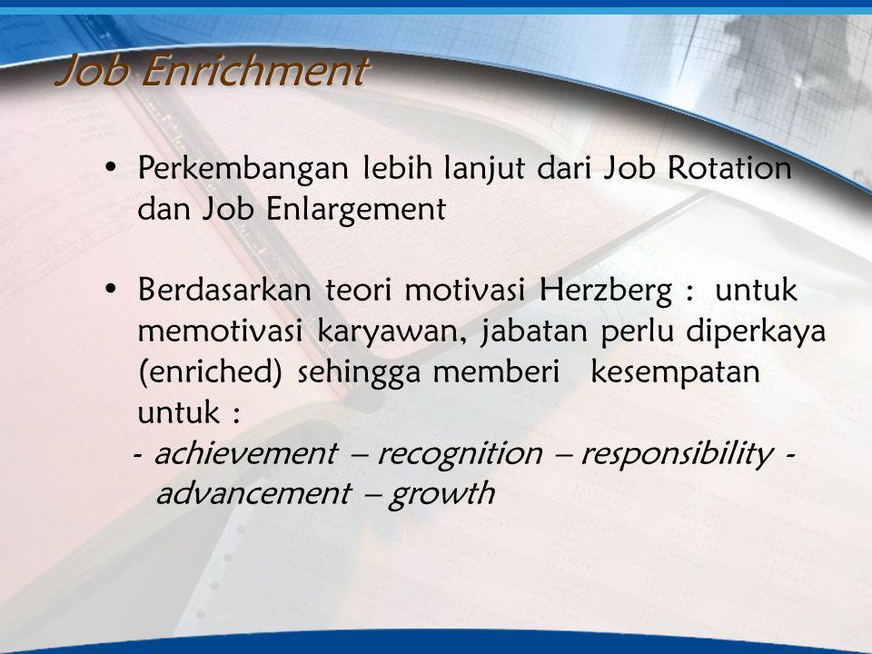 Perkembangan lebih lanjut dari Job Rotation dan Job Enlargement Berdasarkan teori motivasi Herzberg : untuk memotivasi karyawan, jabatan perlu diperka