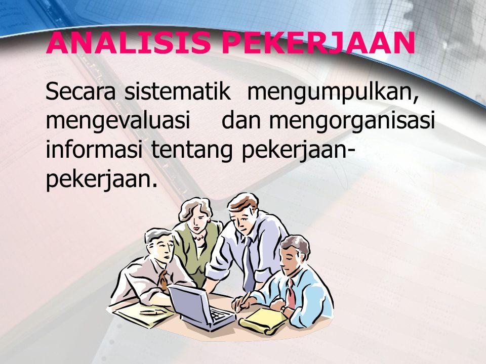 ANALISIS PEKERJAAN Secara sistematik mengumpulkan, mengevaluasi dan mengorganisasi informasi tentang pekerjaan- pekerjaan.