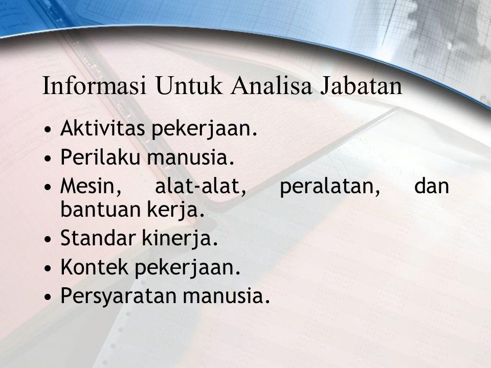Informasi Untuk Analisa Jabatan Aktivitas pekerjaan. Perilaku manusia. Mesin, alat-alat, peralatan, dan bantuan kerja. Standar kinerja. Kontek pekerja