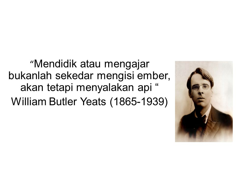 Mendidik atau mengajar bukanlah sekedar mengisi ember, akan tetapi menyalakan api William Butler Yeats (1865-1939)