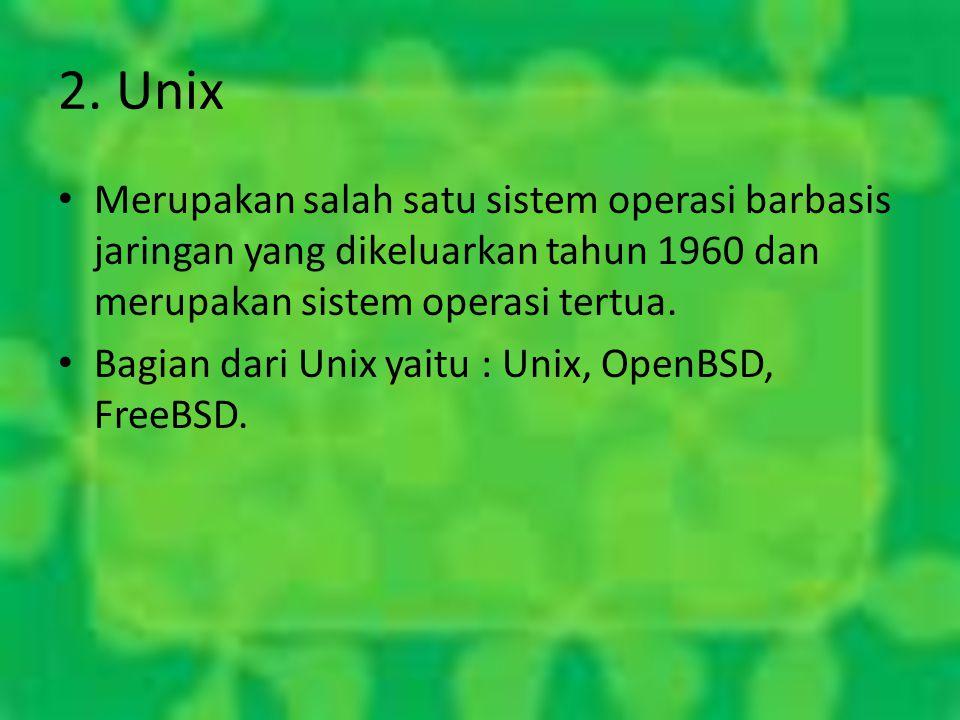2. Unix Merupakan salah satu sistem operasi barbasis jaringan yang dikeluarkan tahun 1960 dan merupakan sistem operasi tertua. Bagian dari Unix yaitu