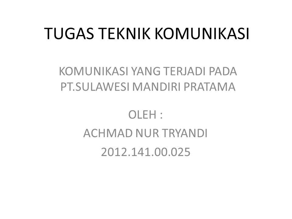 TUGAS TEKNIK KOMUNIKASI KOMUNIKASI YANG TERJADI PADA PT.SULAWESI MANDIRI PRATAMA OLEH : ACHMAD NUR TRYANDI 2012.141.00.025