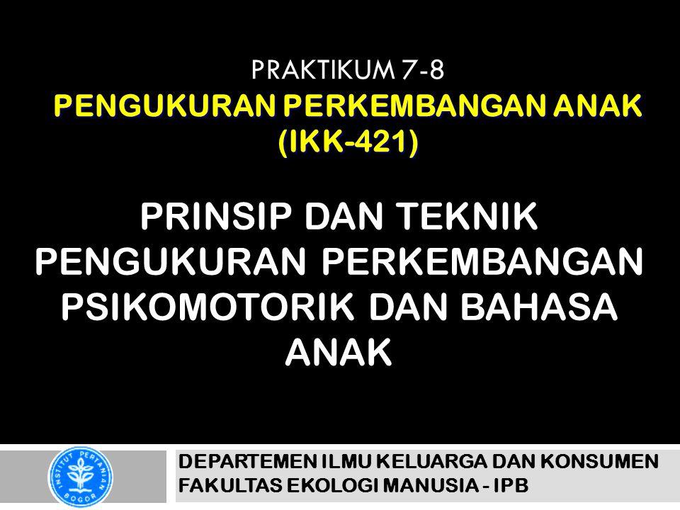 PENGUKURAN PERKEMBANGAN ANAK (IKK-421) PRAKTIKUM 7-8 PENGUKURAN PERKEMBANGAN ANAK (IKK-421) PRINSIP DAN TEKNIK PENGUKURAN PERKEMBANGAN PSIKOMOTORIK DAN BAHASA ANAK DEPARTEMEN ILMU KELUARGA DAN KONSUMEN FAKULTAS EKOLOGI MANUSIA - IPB
