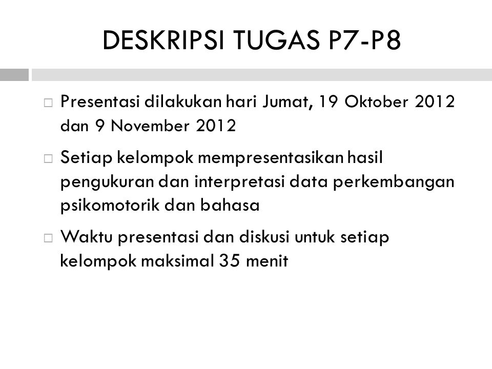  Presentasi dilakukan hari Jumat, 19 Oktober 2012 dan 9 November 2012  Setiap kelompok mempresentasikan hasil pengukuran dan interpretasi data perkembangan psikomotorik dan bahasa  Waktu presentasi dan diskusi untuk setiap kelompok maksimal 35 menit DESKRIPSI TUGAS P7-P8