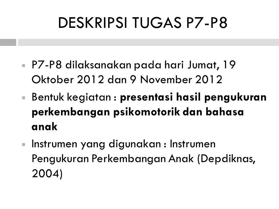 DESKRIPSI TUGAS P7-P8  P7-P8 dilaksanakan pada hari Jumat, 19 Oktober 2012 dan 9 November 2012  Bentuk kegiatan : presentasi hasil pengukuran perkembangan psikomotorik dan bahasa anak  Instrumen yang digunakan : Instrumen Pengukuran Perkembangan Anak (Depdiknas, 2004)