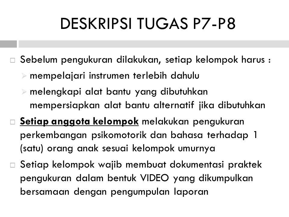  Sebelum pengukuran dilakukan, setiap kelompok harus :  mempelajari instrumen terlebih dahulu  melengkapi alat bantu yang dibutuhkan mempersiapkan alat bantu alternatif jika dibutuhkan  Setiap anggota kelompok melakukan pengukuran perkembangan psikomotorik dan bahasa terhadap 1 (satu) orang anak sesuai kelompok umurnya  Setiap kelompok wajib membuat dokumentasi praktek pengukuran dalam bentuk VIDEO yang dikumpulkan bersamaan dengan pengumpulan laporan DESKRIPSI TUGAS P7-P8