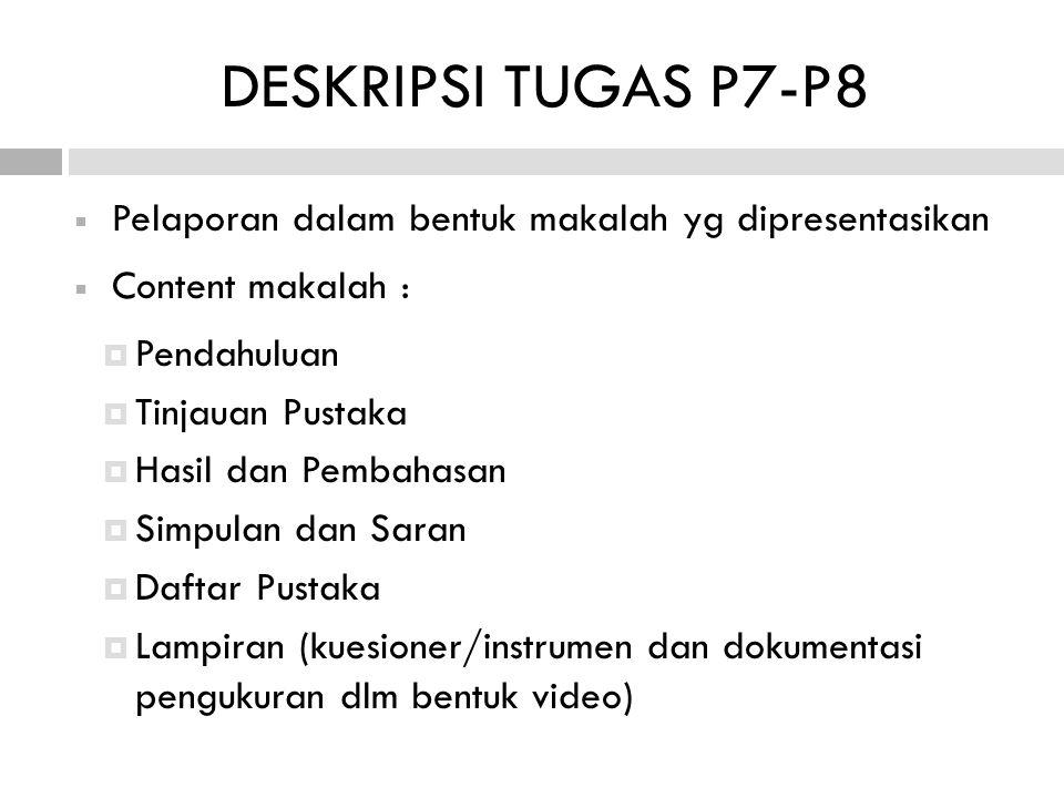  Pelaporan dalam bentuk makalah yg dipresentasikan  Content makalah :  Pendahuluan  Tinjauan Pustaka  Hasil dan Pembahasan  Simpulan dan Saran  Daftar Pustaka  Lampiran (kuesioner/instrumen dan dokumentasi pengukuran dlm bentuk video) DESKRIPSI TUGAS P7-P8