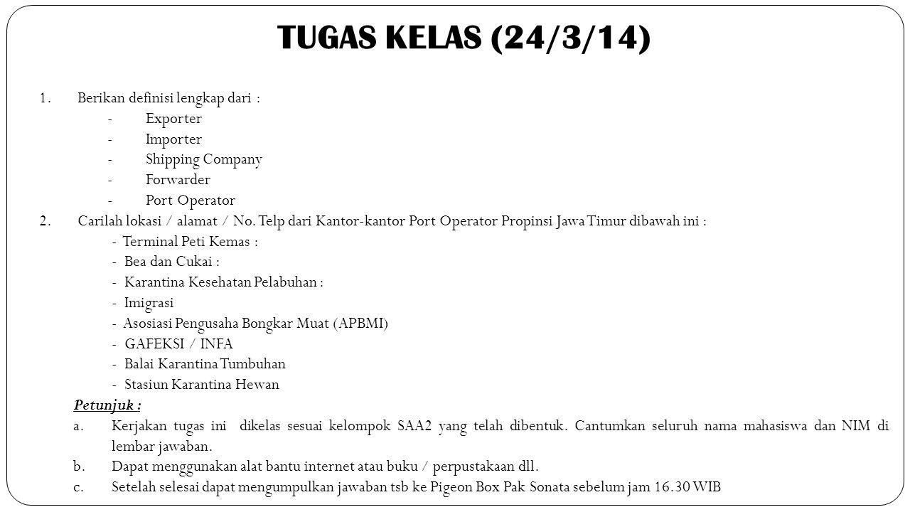 TUGAS KELAS (24/3/14) 1.Berikan definisi lengkap dari : - Exporter -Importer -Shipping Company -Forwarder -Port Operator 2.Carilah lokasi / alamat / N