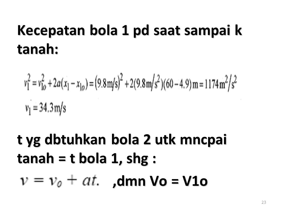 23 Kecepatan bola 1 pd saat sampai k tanah: t yg dbtuhkan bola 2 utk mncpai tanah = t bola 1, shg :,dmn Vo = V1o,dmn Vo = V1o