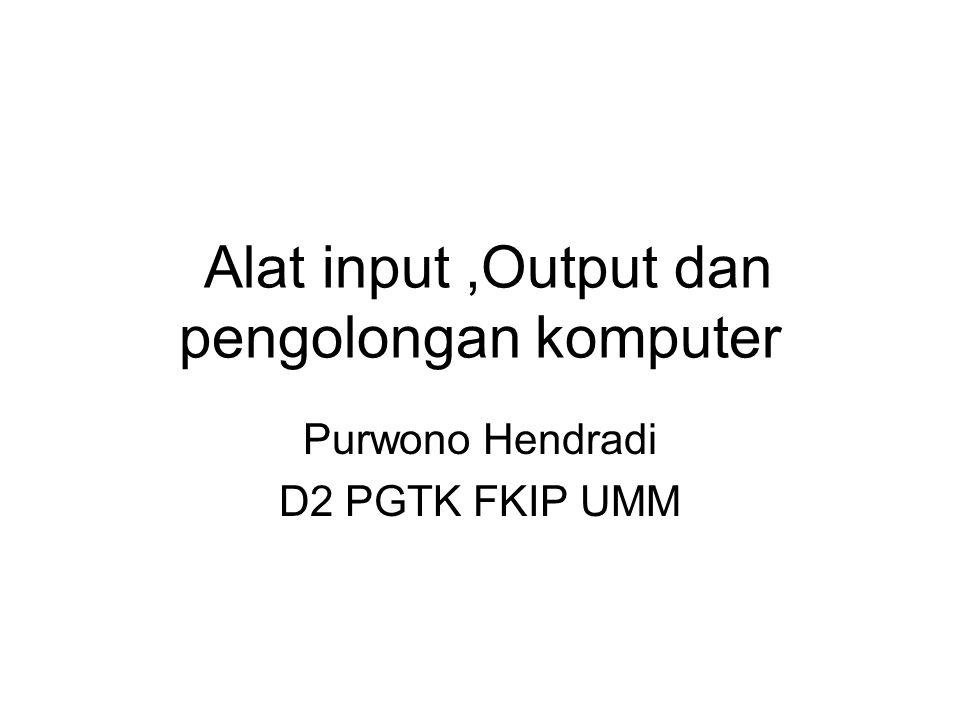 Alat input,Output dan pengolongan komputer Purwono Hendradi D2 PGTK FKIP UMM