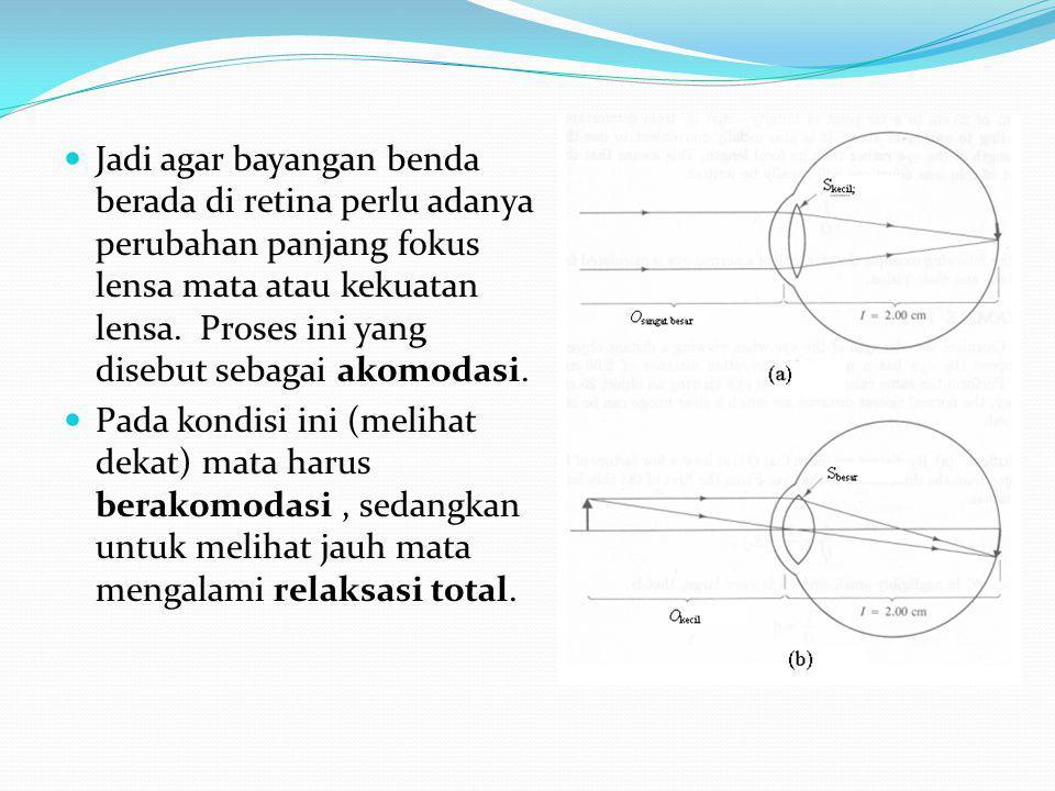 Jadi agar bayangan benda berada di retina perlu adanya perubahan panjang fokus lensa mata atau kekuatan lensa.