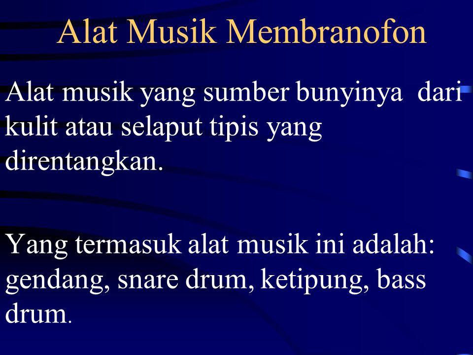 Alat Musik Membranofon Alat musik yang sumber bunyinya dari kulit atau selaput tipis yang direntangkan.