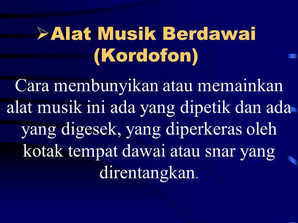  Alat Musik Berdawai (Kordofon) Cara membunyikan atau memainkan alat musik ini ada yang dipetik dan ada yang digesek, yang diperkeras oleh kotak tempat dawai atau snar yang direntangkan.