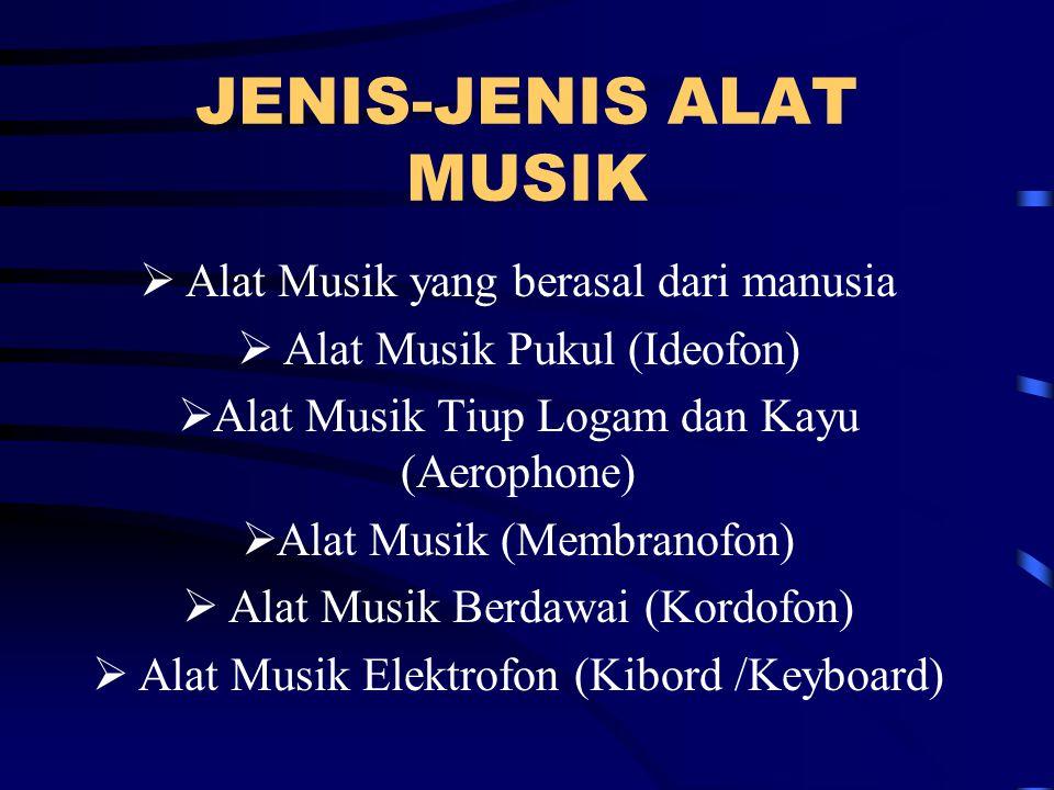 JENIS-JENIS ALAT MUSIK  Alat Musik yang berasal dari manusia  Alat Musik Pukul (Ideofon)  Alat Musik Tiup Logam dan Kayu (Aerophone)  Alat Musik (Membranofon)  Alat Musik Berdawai (Kordofon)  Alat Musik Elektrofon (Kibord /Keyboard)