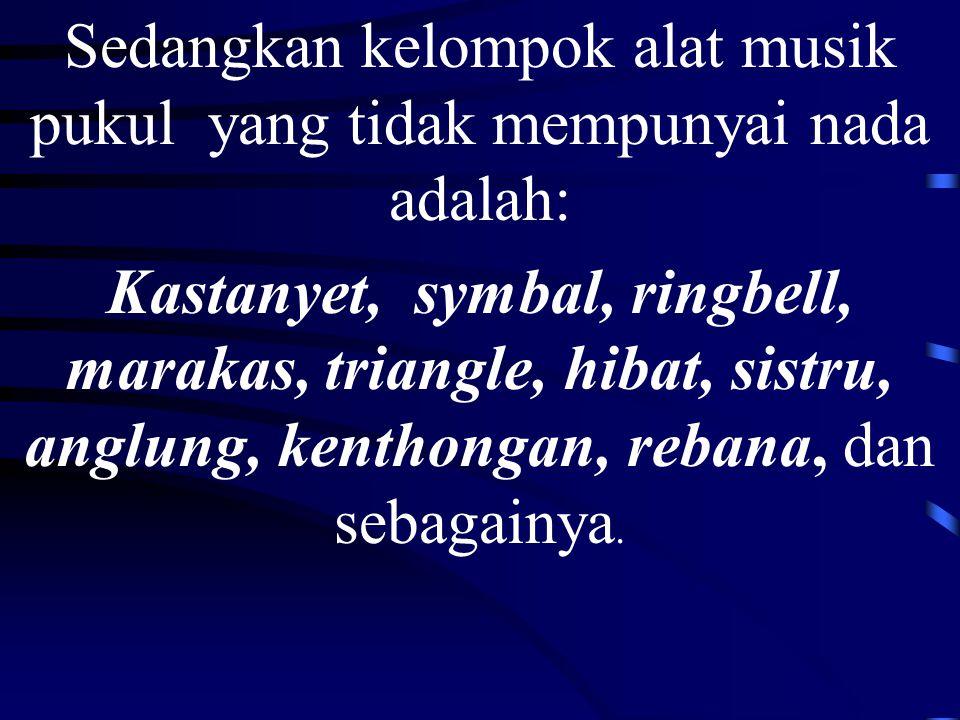 Sedangkan kelompok alat musik pukul yang tidak mempunyai nada adalah: Kastanyet, symbal, ringbell, marakas, triangle, hibat, sistru, anglung, kenthongan, rebana, dan sebagainya.