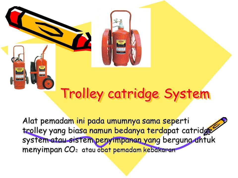 Trolley catridge System Alat pemadam ini pada umumnya sama seperti trolley yang biasa namun bedanya terdapat catridge system atau sistem penyimpanan y