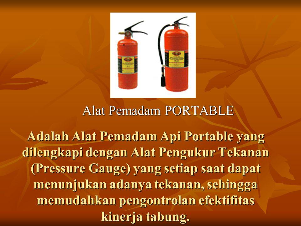 Adalah Alat Pemadam Api Portable yang dilengkapi dengan Alat Pengukur Tekanan (Pressure Gauge) yang setiap saat dapat menunjukan adanya tekanan, sehin