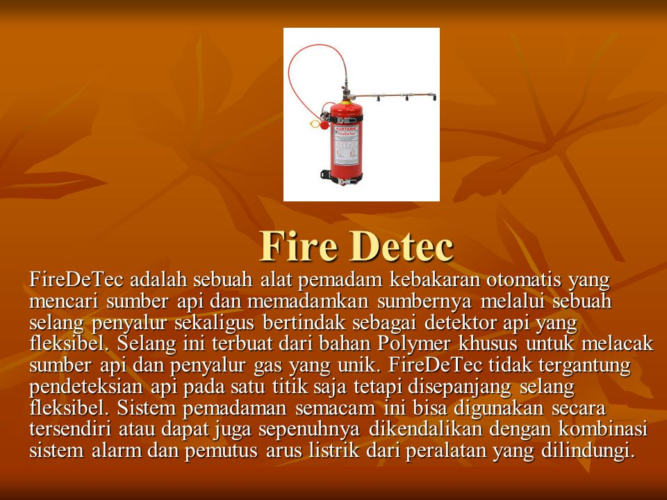 Fire Detec FireDeTec adalah sebuah alat pemadam kebakaran otomatis yang mencari sumber api dan memadamkan sumbernya melalui sebuah selang penyalur sek