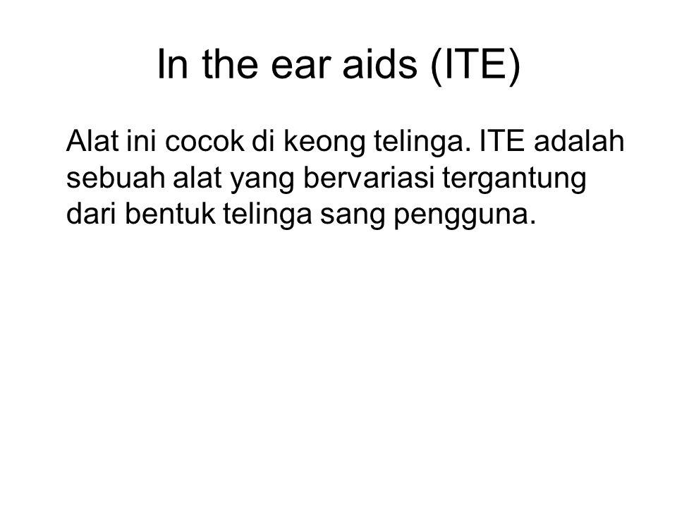 In the ear aids (ITE) Alat ini cocok di keong telinga. ITE adalah sebuah alat yang bervariasi tergantung dari bentuk telinga sang pengguna.
