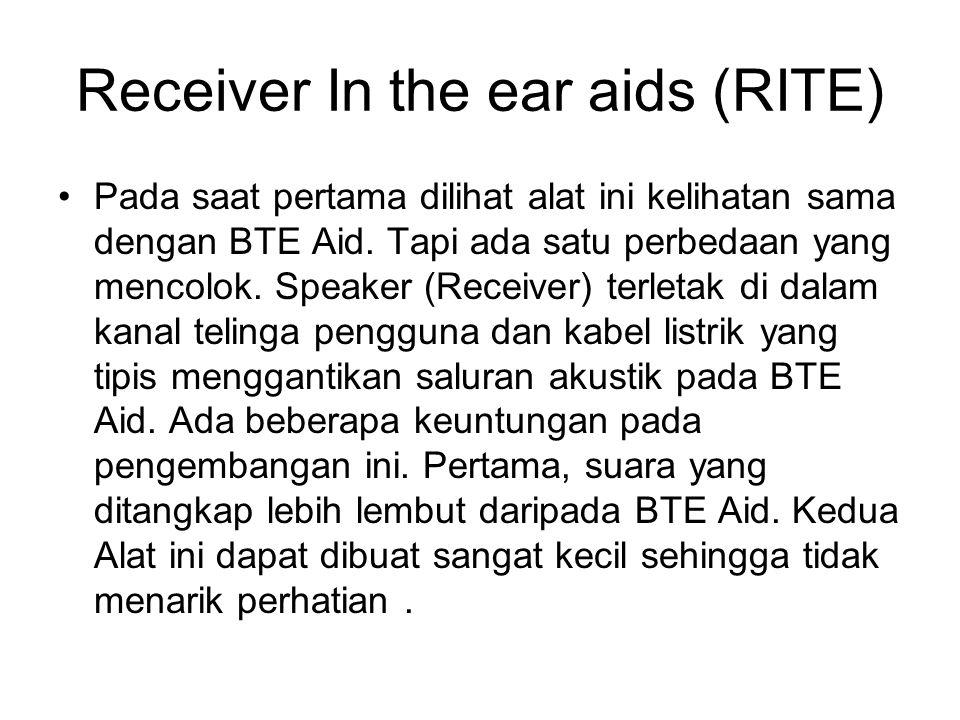 Receiver In the ear aids (RITE) Pada saat pertama dilihat alat ini kelihatan sama dengan BTE Aid. Tapi ada satu perbedaan yang mencolok. Speaker (Rece