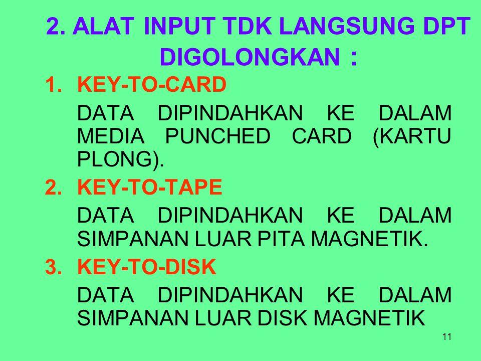 11 2. ALAT INPUT TDK LANGSUNG DPT DIGOLONGKAN : 1.KEY-TO-CARD DATA DIPINDAHKAN KE DALAM MEDIA PUNCHED CARD (KARTU PLONG). 2.KEY-TO-TAPE DATA DIPINDAHK