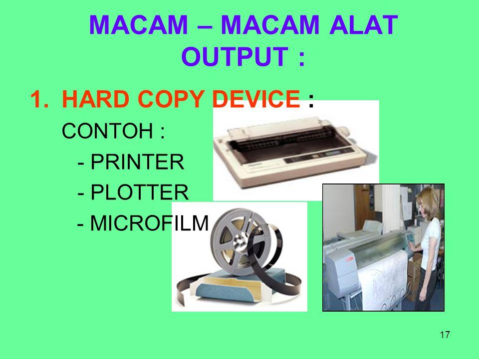 17 MACAM – MACAM ALAT OUTPUT : 1.HARD COPY DEVICE : CONTOH : - PRINTER - PLOTTER - MICROFILM