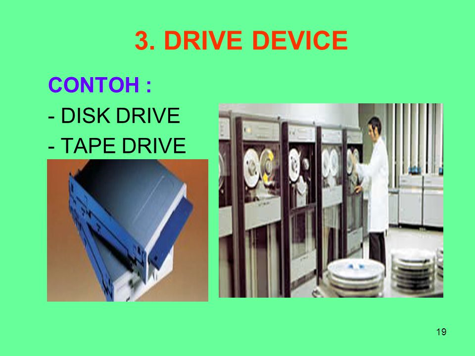 19 3. DRIVE DEVICE CONTOH : - DISK DRIVE - TAPE DRIVE