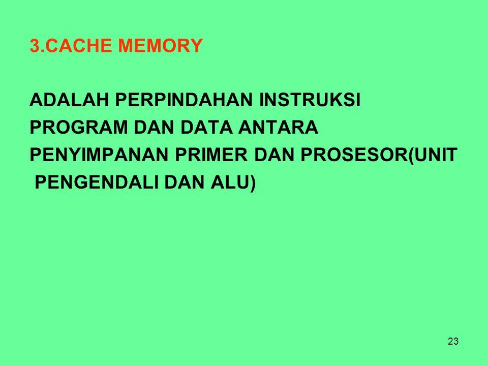 23 3.CACHE MEMORY ADALAH PERPINDAHAN INSTRUKSI PROGRAM DAN DATA ANTARA PENYIMPANAN PRIMER DAN PROSESOR(UNIT PENGENDALI DAN ALU)