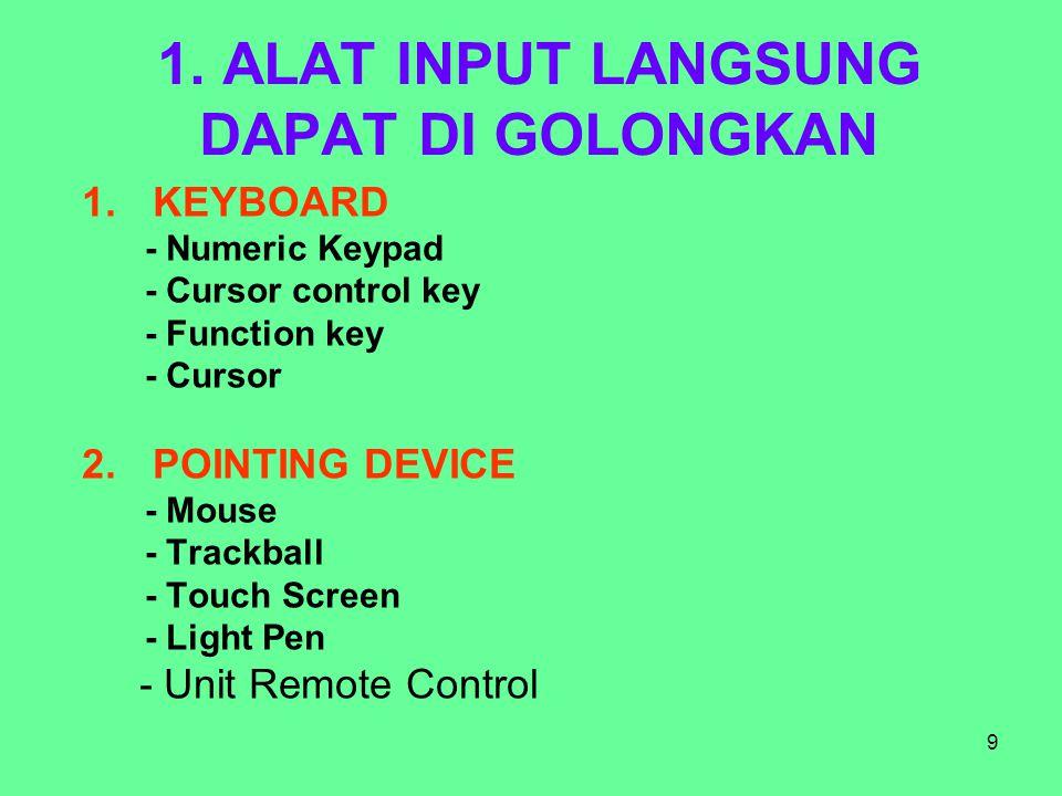 9 1. ALAT INPUT LANGSUNG DAPAT DI GOLONGKAN 1.KEYBOARD - Numeric Keypad - Cursor control key - Function key - Cursor 2.POINTING DEVICE - Mouse - Track