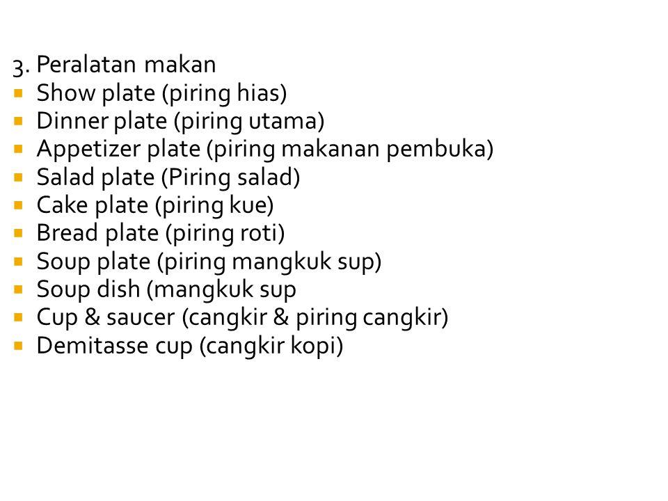 3. Peralatan makan  Show plate (piring hias)  Dinner plate (piring utama)  Appetizer plate (piring makanan pembuka)  Salad plate (Piring salad) 