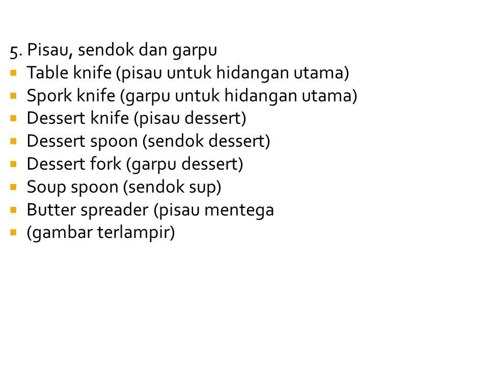 5. Pisau, sendok dan garpu  Table knife (pisau untuk hidangan utama)  Spork knife (garpu untuk hidangan utama)  Dessert knife (pisau dessert)  Des