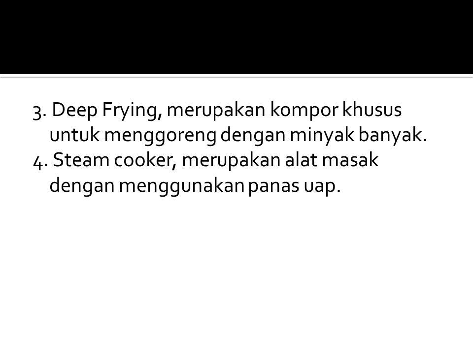 3. Deep Frying, merupakan kompor khusus untuk menggoreng dengan minyak banyak. 4. Steam cooker, merupakan alat masak dengan menggunakan panas uap.