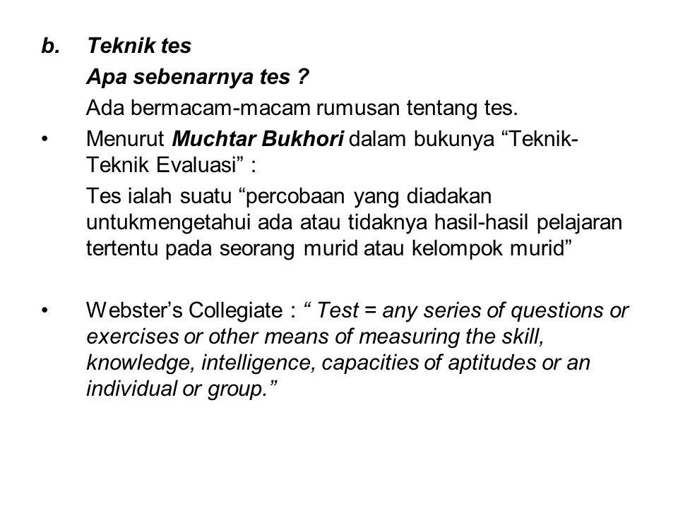"""b.Teknik tes Apa sebenarnya tes ? Ada bermacam-macam rumusan tentang tes. Menurut Muchtar Bukhori dalam bukunya """"Teknik- Teknik Evaluasi"""" : Tes ialah"""