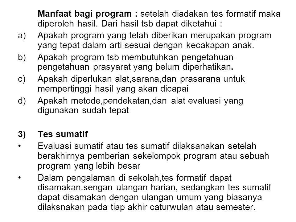 Manfaat bagi program : setelah diadakan tes formatif maka diperoleh hasil. Dari hasil tsb dapat diketahui : a)Apakah program yang telah diberikan meru