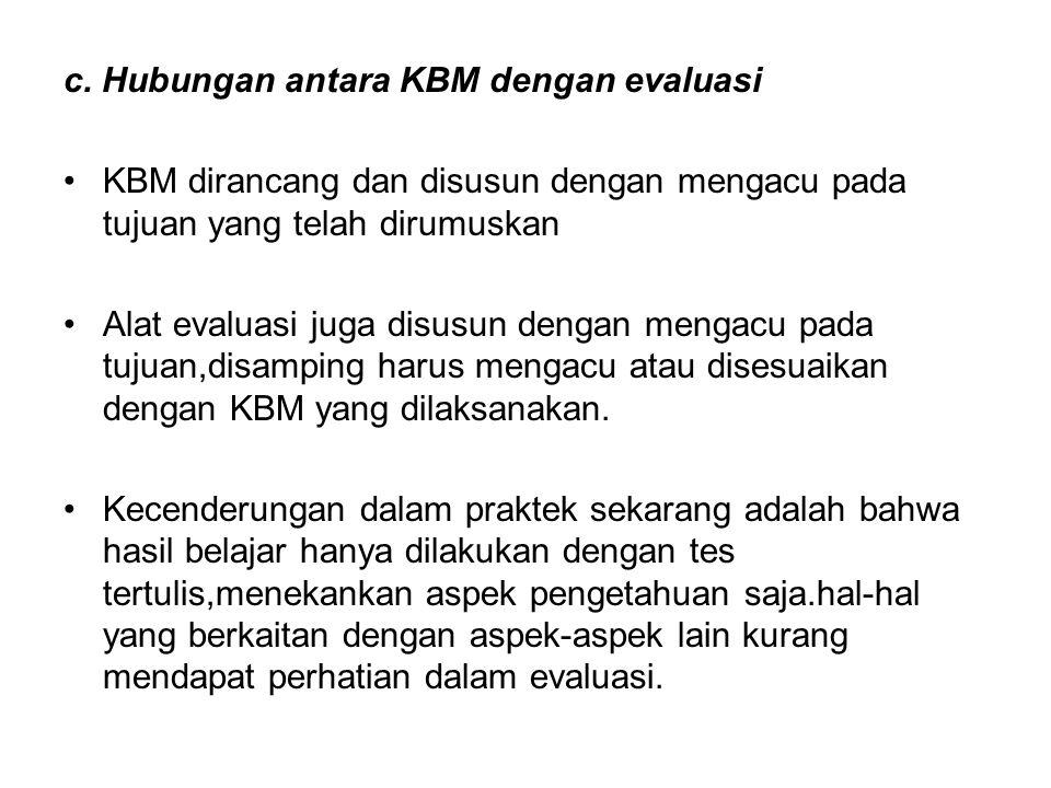 c. Hubungan antara KBM dengan evaluasi KBM dirancang dan disusun dengan mengacu pada tujuan yang telah dirumuskan Alat evaluasi juga disusun dengan me