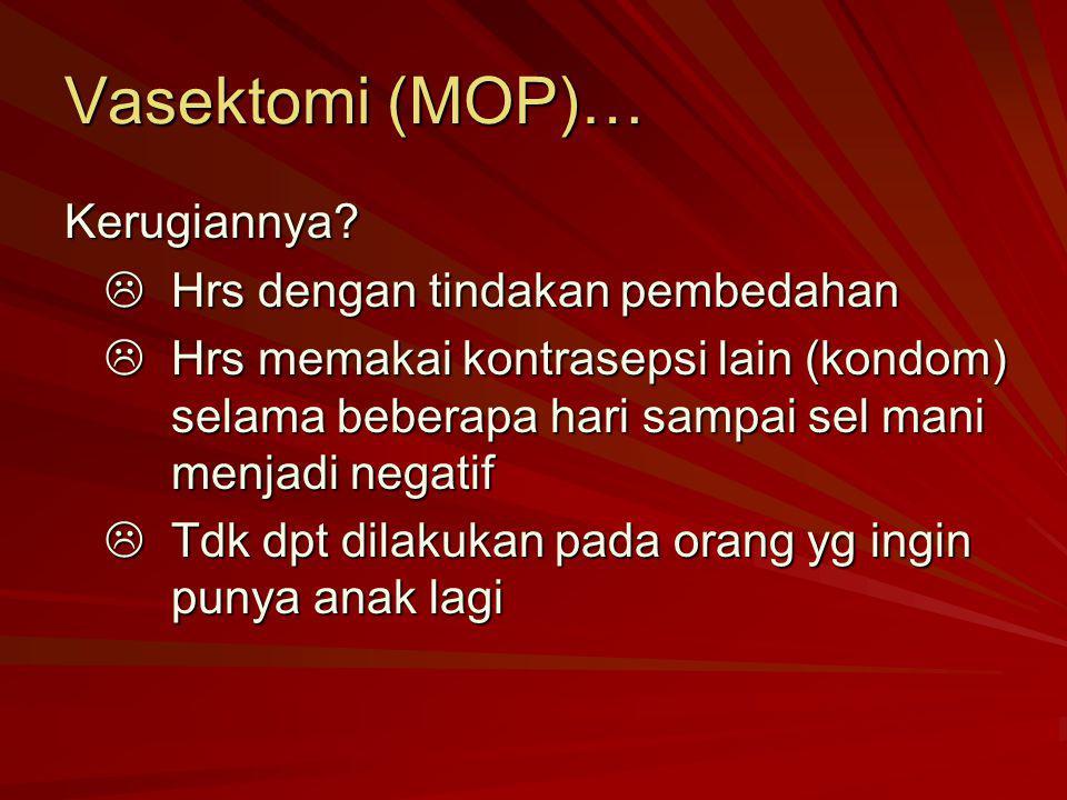 Vasektomi (MOP)… Kerugiannya?  Hrs dengan tindakan pembedahan  Hrs memakai kontrasepsi lain (kondom) selama beberapa hari sampai sel mani menjadi ne