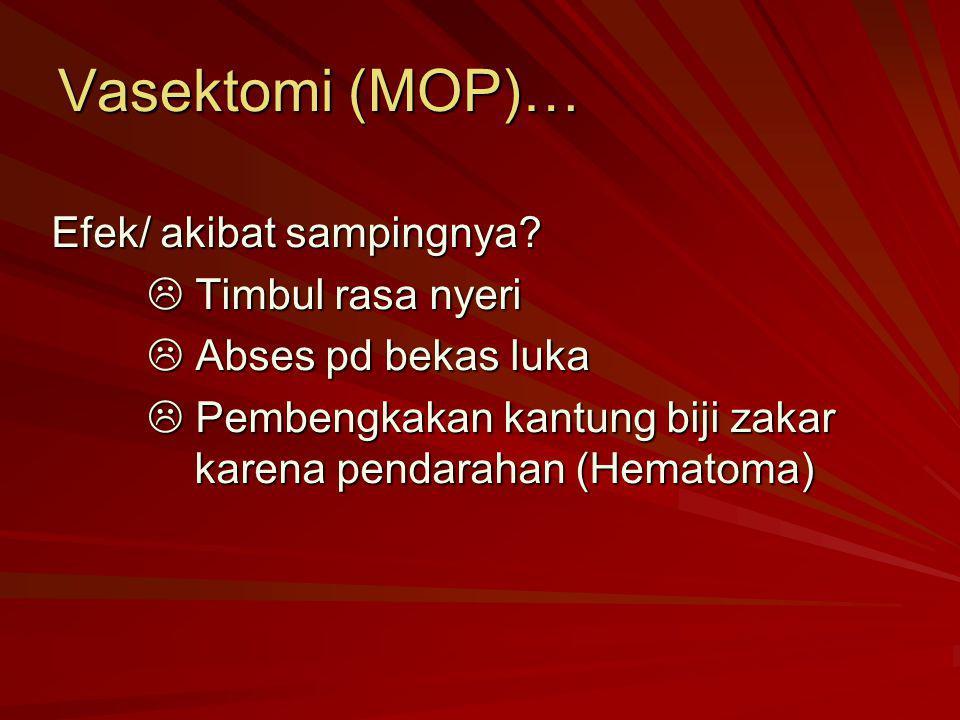 Vasektomi (MOP)… Efek/ akibat sampingnya?  Timbul rasa nyeri  Abses pd bekas luka  Pembengkakan kantung biji zakar karena pendarahan (Hematoma)