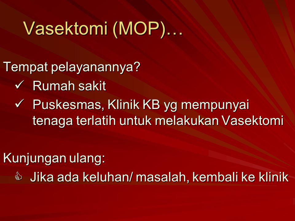 Vasektomi (MOP)… Tempat pelayanannya? Rumah sakit Rumah sakit Puskesmas, Klinik KB yg mempunyai tenaga terlatih untuk melakukan Vasektomi Puskesmas, K
