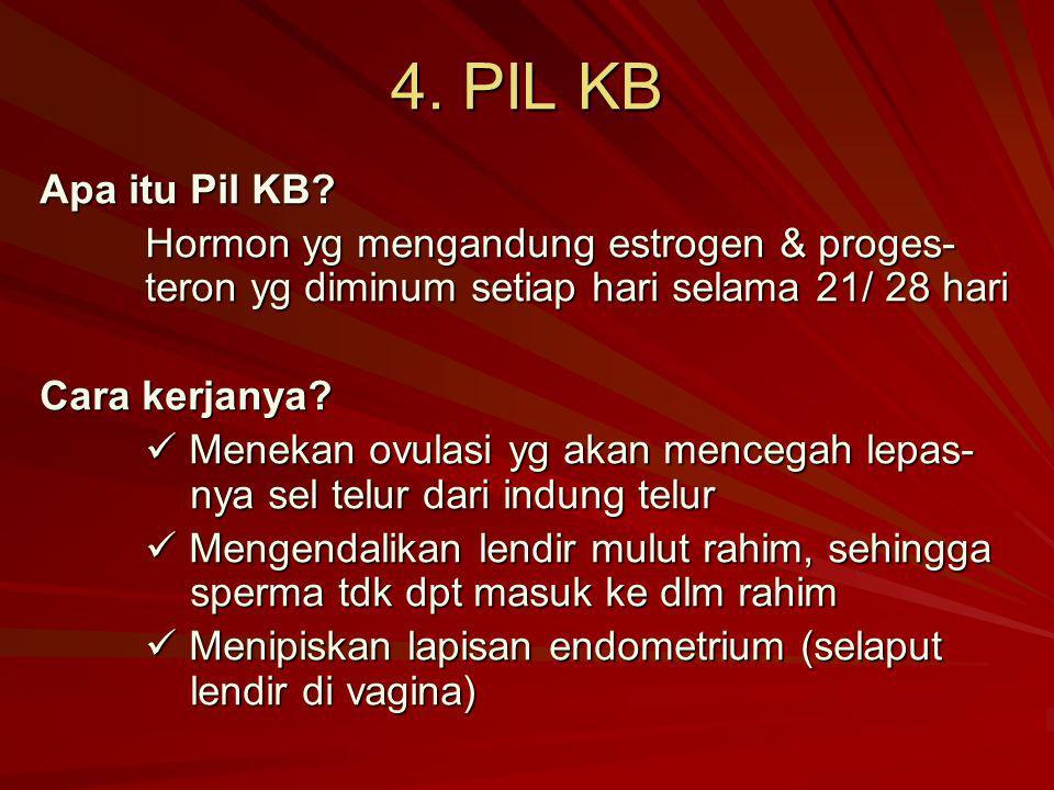 4. PIL KB Apa itu Pil KB? Hormon yg mengandung estrogen & proges- teron yg diminum setiap hari selama 21/ 28 hari Cara kerjanya? Menekan ovulasi yg ak