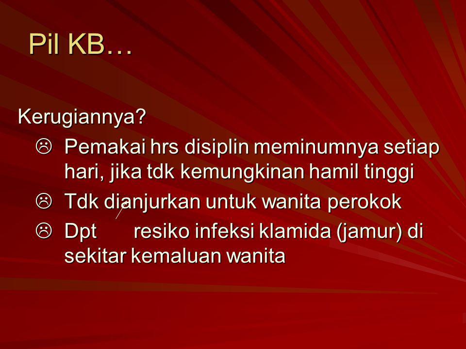 Pil KB… Kerugiannya?  Pemakai hrs disiplin meminumnya setiap hari, jika tdk kemungkinan hamil tinggi  Tdk dianjurkan untuk wanita perokok  Dpt resi