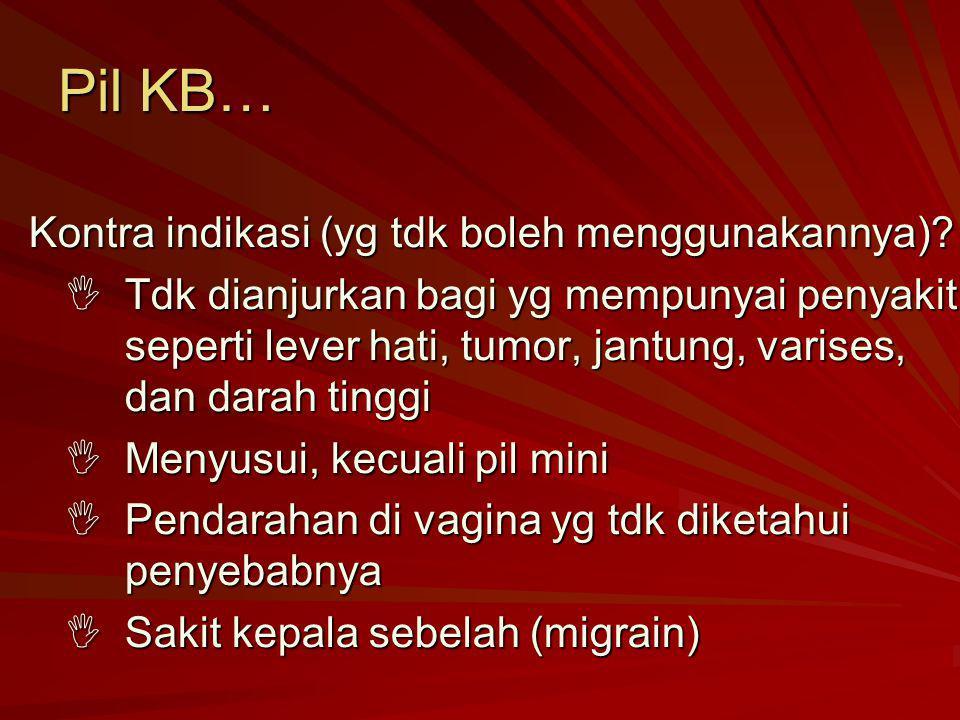 Pil KB… Kontra indikasi (yg tdk boleh menggunakannya)?  Tdk dianjurkan bagi yg mempunyai penyakit, seperti lever hati, tumor, jantung, varises, dan d
