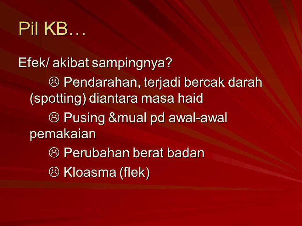 Pil KB… Efek/ akibat sampingnya?  Pendarahan, terjadi bercak darah (spotting) diantara masa haid  Pusing &mual pd awal-awal pemakaian  Perubahan be