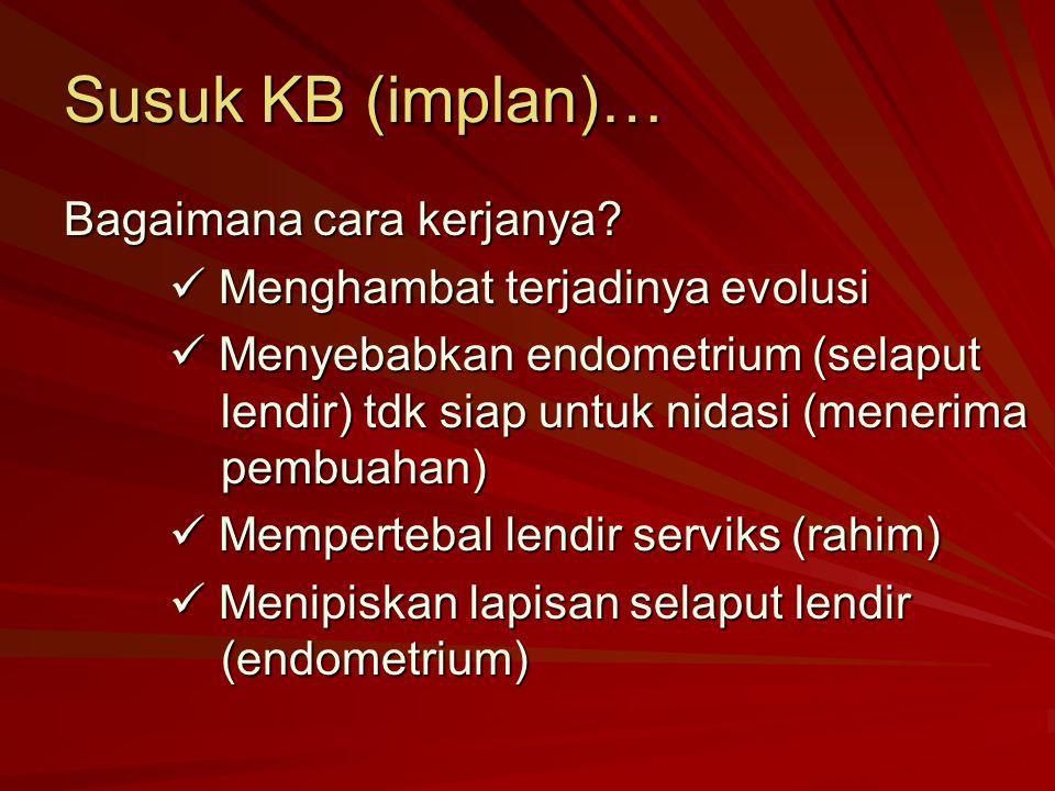 Susuk KB (implan)… Bagaimana cara kerjanya? Menghambat terjadinya evolusi Menghambat terjadinya evolusi Menyebabkan endometrium (selaput lendir) tdk s
