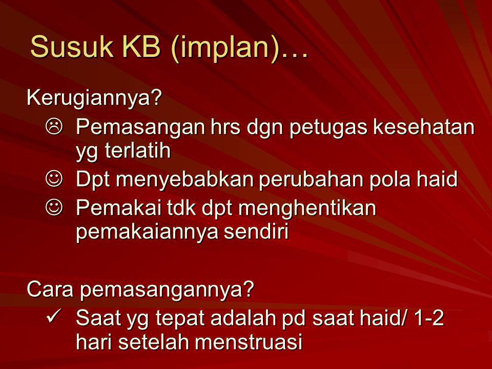 Susuk KB (implan)… Kerugiannya?  Pemasangan hrs dgn petugas kesehatan yg terlatih Dpt menyebabkan perubahan pola haid Dpt menyebabkan perubahan pola