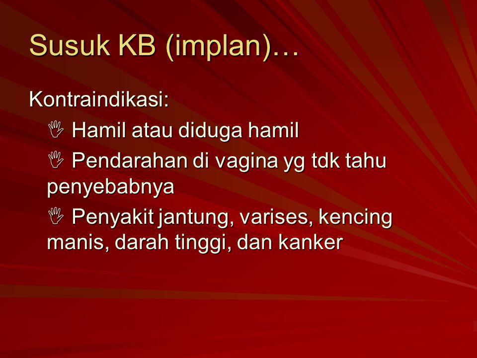 Susuk KB (implan)… Kontraindikasi:  Hamil atau diduga hamil  Pendarahan di vagina yg tdk tahu penyebabnya  Penyakit jantung, varises, kencing manis