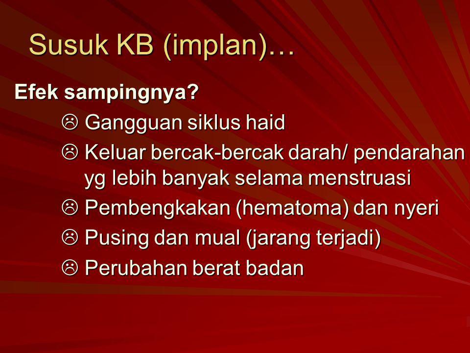 Susuk KB (implan)… Efek sampingnya?  Gangguan siklus haid  Keluar bercak-bercak darah/ pendarahan yg lebih banyak selama menstruasi  Pembengkakan (