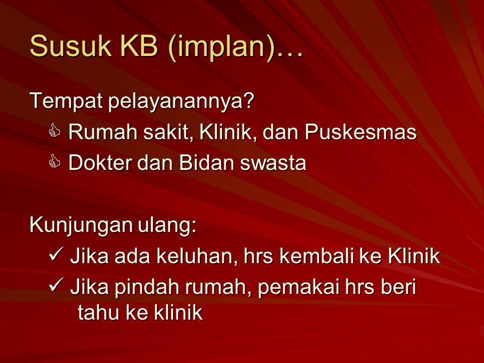 Susuk KB (implan)… Tempat pelayanannya?  Rumah sakit, Klinik, dan Puskesmas  Dokter dan Bidan swasta Kunjungan ulang: Jika ada keluhan, hrs kembali